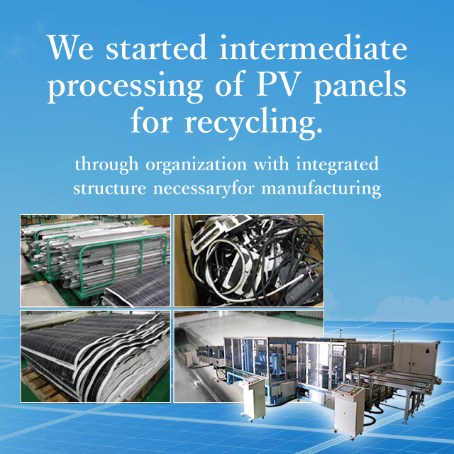 We started intermediate processing of PV panels for recycling. We disassemble/separate panels without crushing glass for efficient recycling.