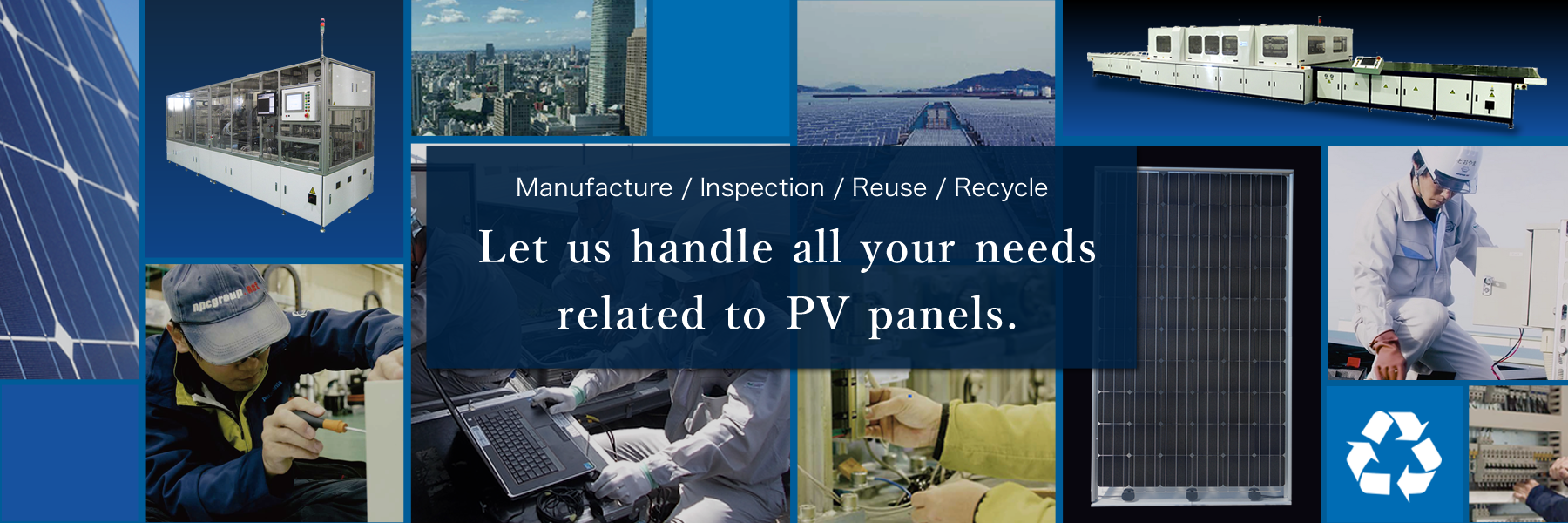 Let us handle all your needs related to PV panels. Manufacture/Inspection/Reuse/Recycle